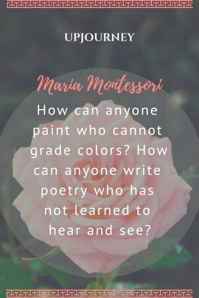 How can anyone paint who cannot grade colors? How can anyone write poetry who has not learned to hear and see? - Maria Montessori. #quotes #paint #grade #colors #poetry #hear #see