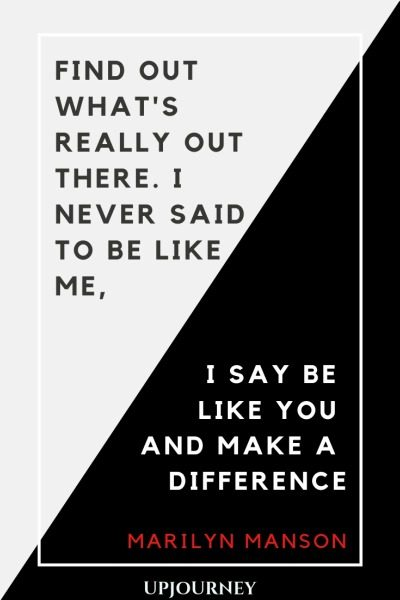 Find out what's really out there. I never said to be like me, I say be like you and make a difference - Marilyn Manson. #quotes #life #be #you #make #difference
