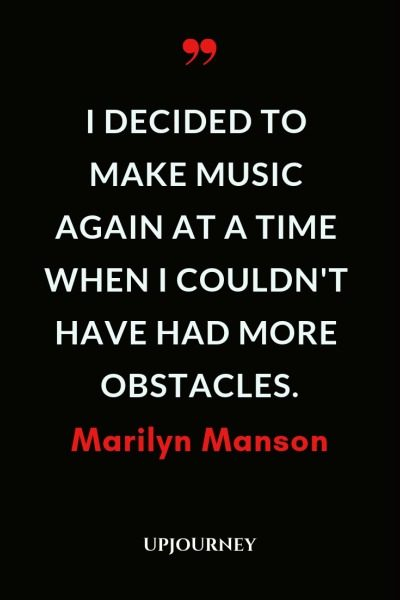 I decided to make music again at a time when I couldn't have had more obstacles - Marilyn Manson. #quotes #music #obstacles