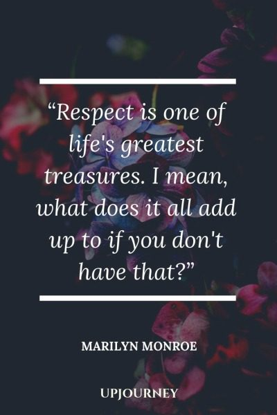 Respect is one of life's greatest treasures. I mean, what does it all add up to if you don't have that? - Marilyn Monroe. #quotes #life #respect #life #treasures