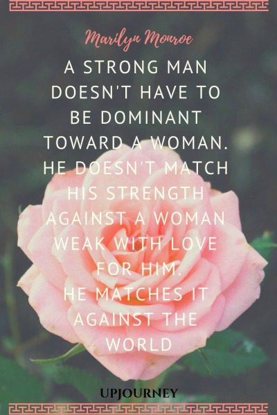 A strong man doesn't have to be dominant toward a woman. He doesn't match his strength against a woman weak with love for him. He matches it against the world - Marilyn Monroe. #quotes #women #strength #weak #match #world