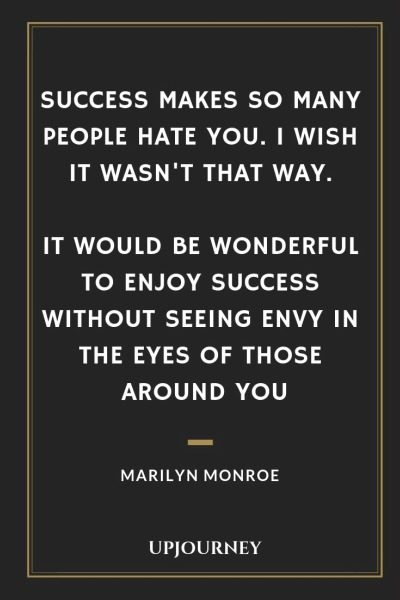 Success makes so many people hate you. I wish it wasn't that way. It would be wonderful to enjoy success without seeing envy in the eyes of those around you - Marilyn Monroe. #quotes #success #hate #enjoy #envy