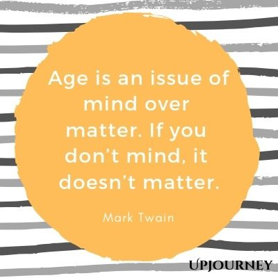 Age is an issue of mind over matter. If you don't mind, it doesn't matter - Mark Twain. #quote #age