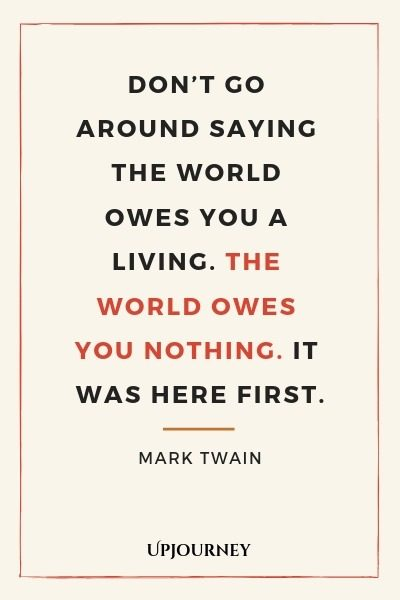 Don't go around saying the world owes you a living. The world owes you nothing. It was here first - Mark Twain. #quote #world