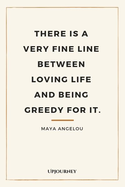 There is a very fine line between loving life and being greedy for it - Maya Angelou. #quote #life