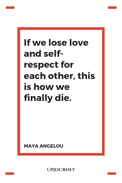 If we lose love and self-respect for each other, this is how we finally die - Maya Angelou. #quote #love