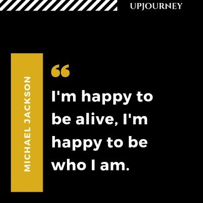 I'm happy to be alive, I'm happy to be who I am - Michael Jackson. #quotes #life #happy #alive