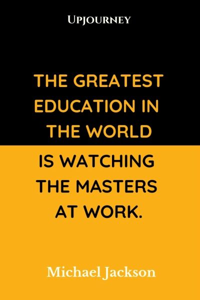 The greatest education in the world is watching the masters at work - Michael Jackson. #quotes #education #masters #work