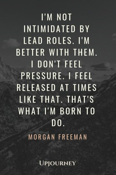 I'm not intimidated by lead roles. I'm better with them. I don't feel pressure. I feel released at times like that. That's what I'm born to do - Morgan Freeman. #quotes #movies #career #lead #roles #born