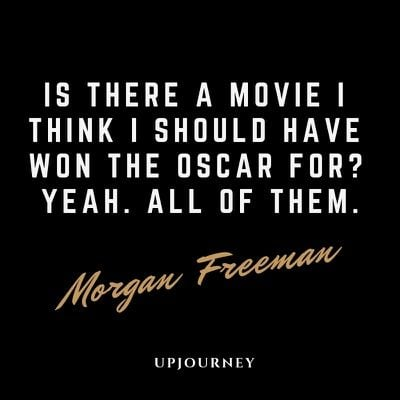 Is there a movie I think I should have won the Oscar for? Yeah. All of them - Morgan Freeman. #quotes #movies #career #oscar