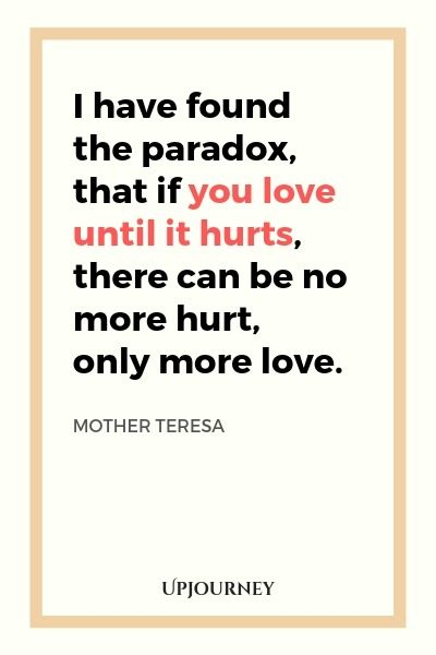 I have found the paradox, that if you love until it hurts, there can be no more hurt, only more love - Mother Teresa. #quotes #love #paradox #hurt