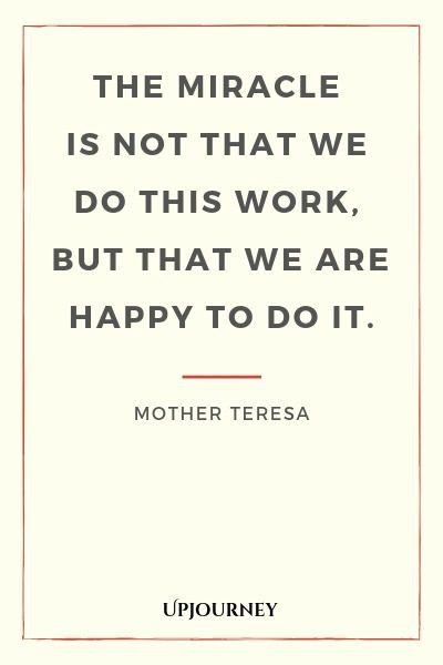 The miracle is not that we do this work, but that we are happy to do it - Mother Teresa. #quotes #service #miracle #happy