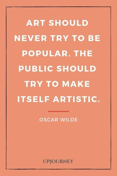 Art should never try to be popular. The public should try to make itself artistic - Oscar Wilde. #quotes #art #popular #artistic