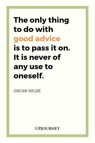 The only thing to do with good advice is to pass it on. It is never of any use to oneself - Oscar Wilde. #quotes #goodness #advice #pass