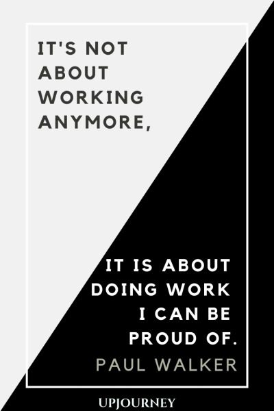 It's not about working anymore, it is about doing work I can be proud of - Paul Walker. #quotes #career #working #proud