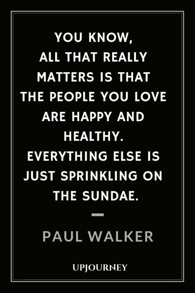 You know, all that really matters is that the people you love are happy and healthy. Everything else is just sprinkling on the sundae - Paul Walker. #quotes #love #people #happy #healthy