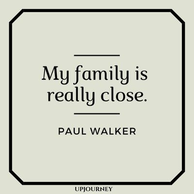My family's really close - Paul Walker. #quotes #family #close