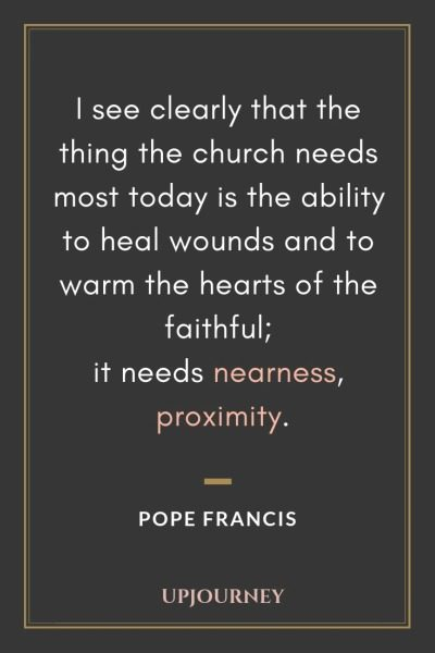 I see clearly that the thing the church needs most today is the ability to heal wounds and to warm the hearts of the faithful; it needs nearness, proximity - Pope Francis. #quotes #church #heal #nearness #proximity