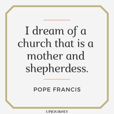I dream of a church that is a mother and shepherdess - Pope Francis. #quotes #church #mother #shepherdess