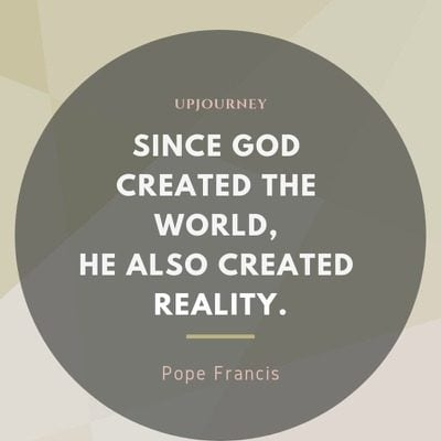 Since God created the world, He also created reality - Pope Francis. #quotes #faith #create #world #reality