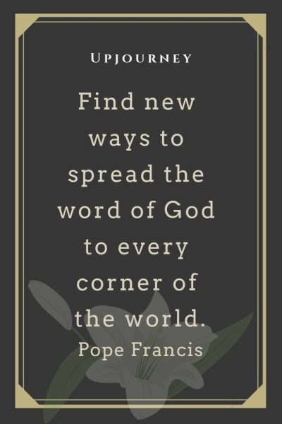 Find new ways to spread the word of God to every corner of the world - Pope Francis. #quotes #faith #spread #word #god #world