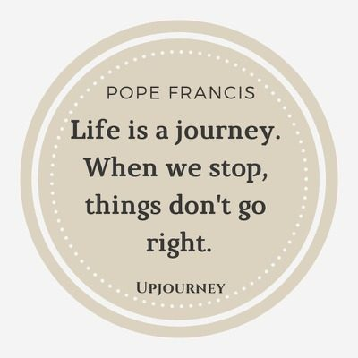 Life is a journey. When we stop, things don't go right - Pope Francis. #quotes #life #journey #right