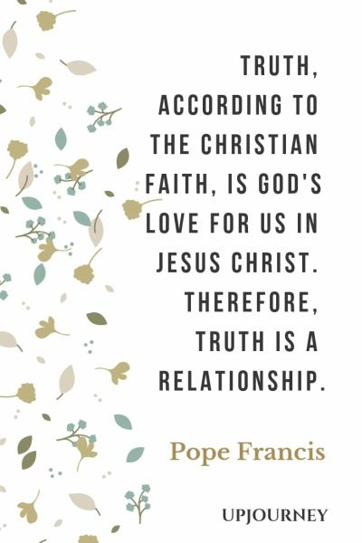 Truth, according to the Christian faith, is God's love for us in Jesus Christ. Therefore, truth is a relationship - Pope Francis. #quotes #love #truth #relationship