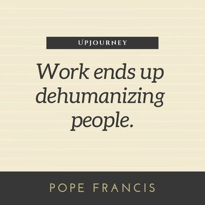 Work ends up dehumanizing people - Pope Francis. #quotes #work #people