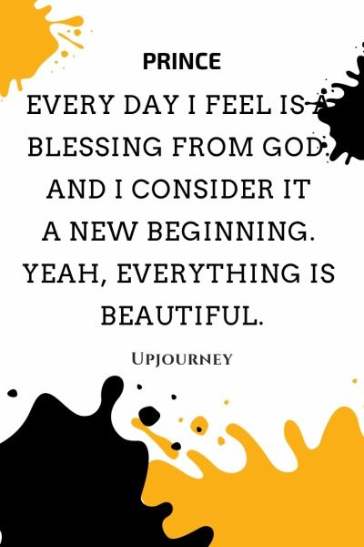 Every day I feel is a blessing from God. And I consider it a new beginning. Yeah, everything is beautiful - Prince. #quotes #religion #blessing #God #new #beginning