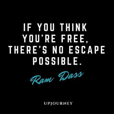 If you think you're free, there's no escape possible - Ram Dass. #quotes #life #death #no #escape