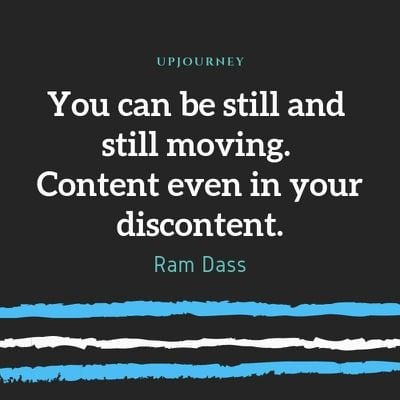 You can be still and still moving. Content even in your discontent. - Ram Dass. #quotes #content #discontent