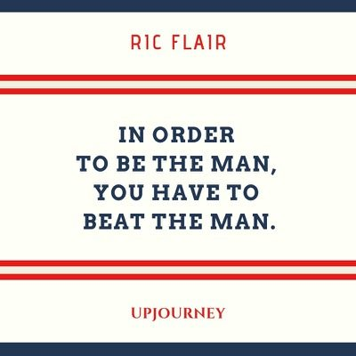 In order to be the man, you have to beat the man - Ric Flair. #quotes #career #beat #man
