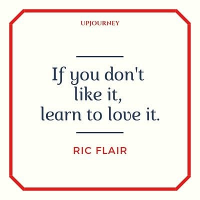 If you don't like it, learn to love it - Ric Flair. #quotes #life #like #love