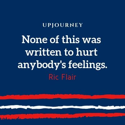 None of this was written to hurt anybody's feelings - Ric Flair. #quotes #written #hurt #feelings