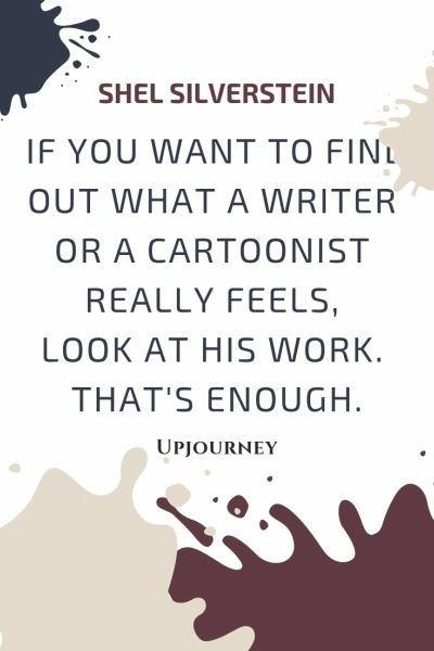 If you want to find out what a writer or a cartoonist really feels, look at his work. That's enough - Shel Silverstein. #quotes #writer #cartoonist #feels