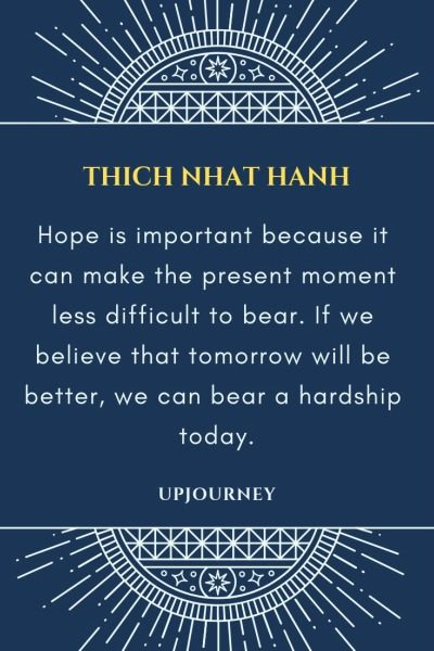 Hope is important because it can make the present moment less difficult to bear. If we believe that tomorrow will be better, we can bear a hardship today - Thich Nhat Hanh. #quotes #hope #tomorrow #better