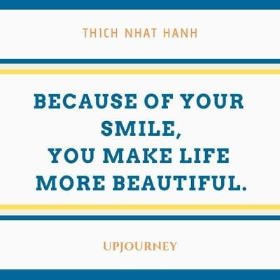 Because of your smile, you make life more beautiful - Thich Nhat Hanh. #quotes #life #smile #beautiful