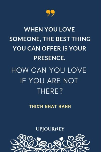 When you love someone, the best thing you can offer is your presence. How can you love if you are not there? - Thich Nhat Hanh. #quotes #love #presence