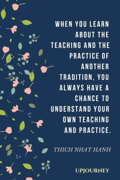 When you learn about the teaching and the practice of another tradition, you always have a chance to understand your own teaching and practice. - Thich Nhat Hanh. #quotes #teaching #practice