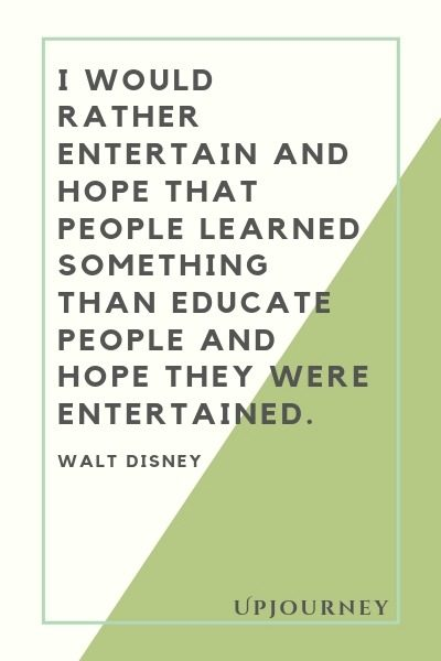 I would rather entertain and hope that people learned something than educate people and hope they were entertained - Walt Disney. #quotes #work #entertain #hope
