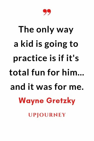 The only way a kid is going to practice is if it's total fun for him... and it was for me - Wayne Gretzky. #quotes #goals #practice #total #fun