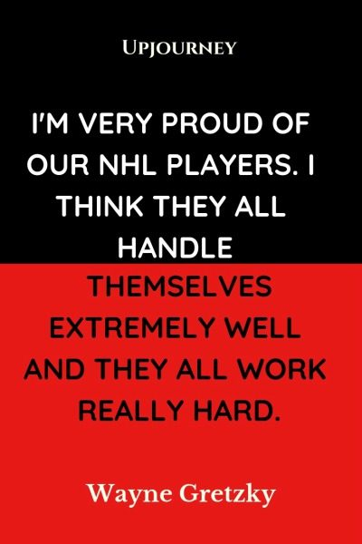 I'm very proud of our NHL players. I think they all handle themselves extremely well and they all work really hard - Wayne Gretzky. #quotes #proud #work #hard