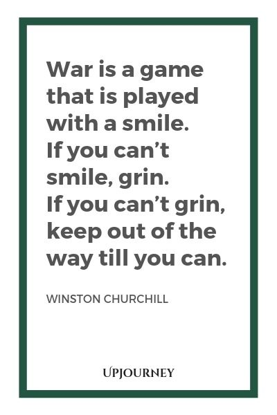 War is a game that is played with a smile. If you can't smile, grin. If you can't grin, keep out of the way till you can - Winston Churchill. #quotes #war