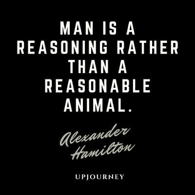Man is a reasoning rather than a reasonable animal - Alexander Hamilton. #quotes #mankind #man #reasoning #reasonable #animal