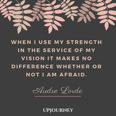 When I use my strength in the service of my vision it makes no difference whether or not I am afraid - Audre Lorde. #quotes #courage #strength #service #vision