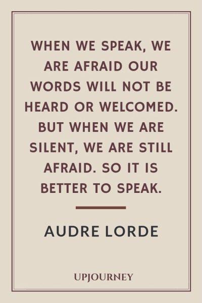 When we speak, we are afraid our words will not be heard or welcomed. But when we are silent, we are still afraid. So it is better to speak - Audre Lorde. #quotes #feminism #afraid #better #speak