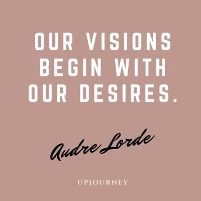 Our visions begin with our desires - Audre Lorde. #quotes #visions #desires