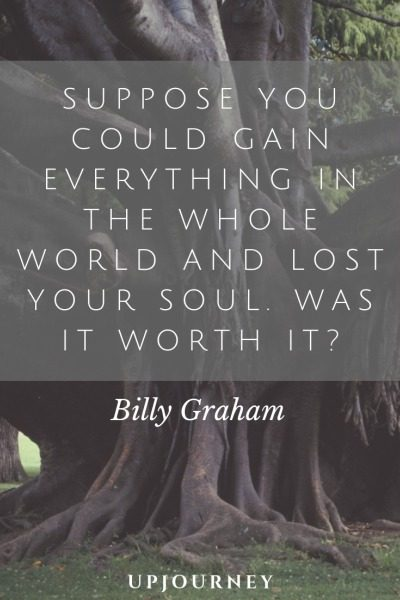Suppose you could gain everything in the whole world and lost your soul. Was it worth it? - Billy Graham. #quotes #lost #soul