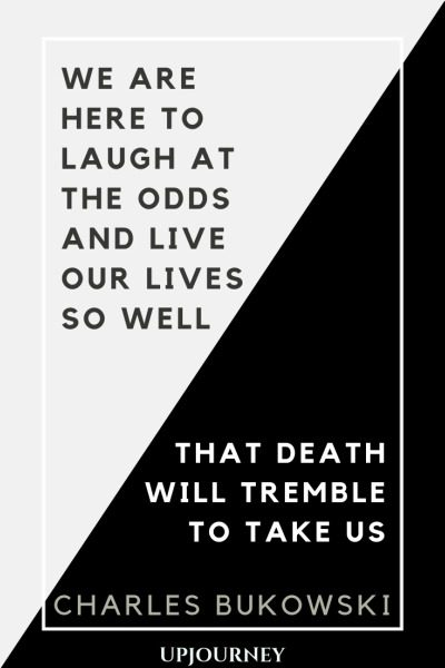 We are here to laugh at the odds and live our lives so well that Death will tremble to take us - Charles Bukowski. #quotes #life #laugh #odds #Death #tremble