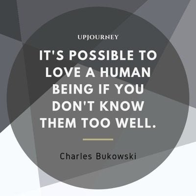It's possible to love a human being if you don't know them too well - Charles Bukowski. #quotes #love #human #being #don't #know #well